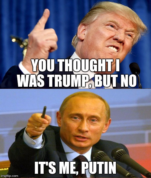 YOU THOUGHT I WAS TRUMP, BUT NO IT'S ME, PUTIN | made w/ Imgflip meme maker