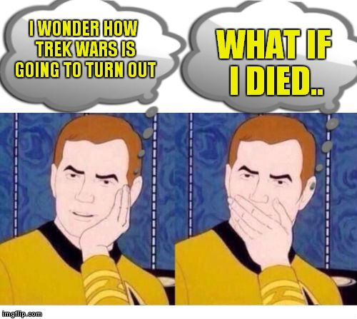 deep thoughts with Captain Kirk | I WONDER HOW TREK WARS IS GOING TO TURN OUT WHAT IF I DIED.. | image tagged in deep thoughts with captain kirk | made w/ Imgflip meme maker