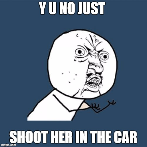 Y U No Meme | Y U NO JUST SHOOT HER IN THE CAR | image tagged in memes,y u no | made w/ Imgflip meme maker