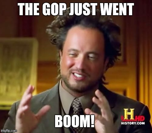 Ancient Aliens | THE GOP JUST WENT BOOM! | image tagged in memes,ancient aliens | made w/ Imgflip meme maker