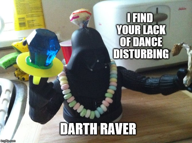 I FIND YOUR LACK OF DANCE DISTURBING DARTH RAVER | image tagged in vadar rave | made w/ Imgflip meme maker
