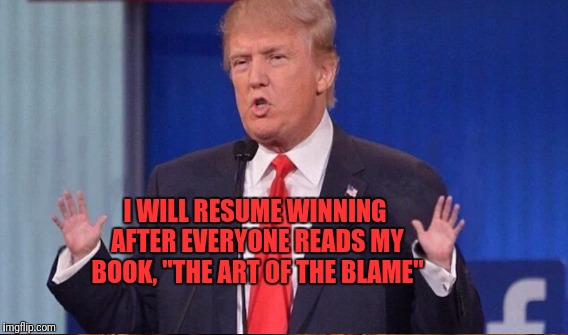 "I WILL RESUME WINNING AFTER EVERYONE READS MY BOOK, ""THE ART OF THE BLAME"" 