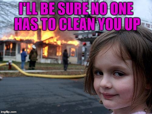 Disaster Girl Meme | I'LL BE SURE NO ONE HAS TO CLEAN YOU UP | image tagged in memes,disaster girl | made w/ Imgflip meme maker