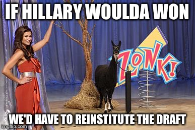 Zonk | IF HILLARY WOULDA WON WE'D HAVE TO REINSTITUTE THE DRAFT | image tagged in zonk | made w/ Imgflip meme maker