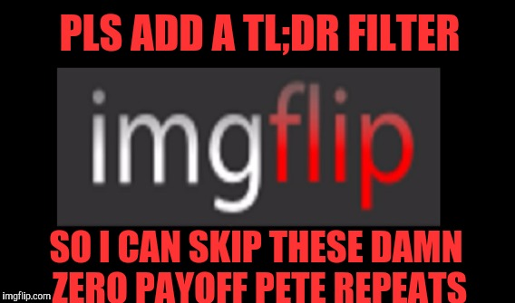 Repeal pete repeat | PLS ADD A TL;DR FILTER SO I CAN SKIP THESE DAMN ZERO PAYOFF PETE REPEATS | image tagged in tldr,filter | made w/ Imgflip meme maker