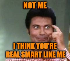 NOT ME I THINK YOU'RE REAL SMART LIKE ME | made w/ Imgflip meme maker