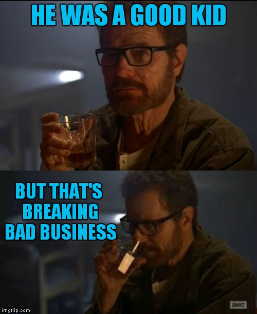 Walter White business | HE WAS A GOOD KID BUT THAT'S BREAKING BAD BUSINESS | image tagged in walter white business | made w/ Imgflip meme maker