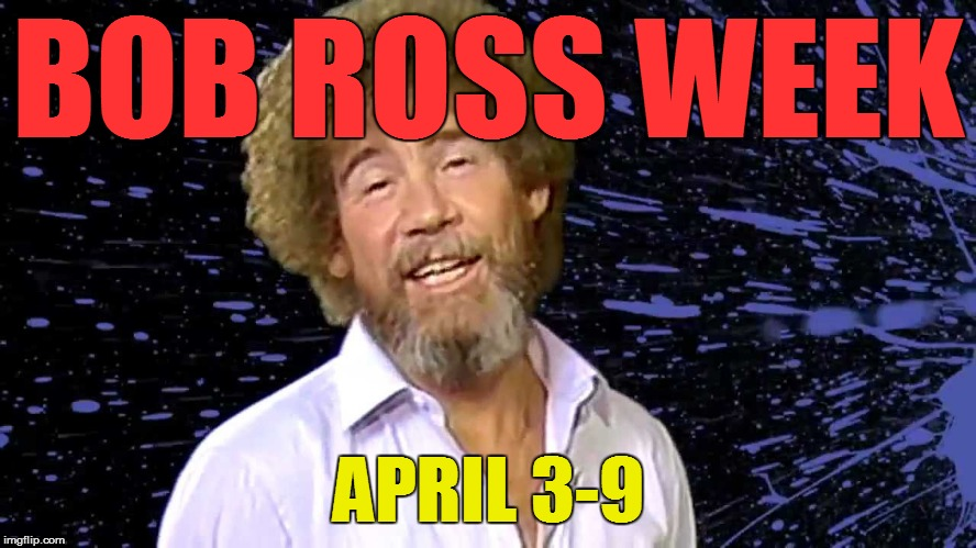 BOB ROSS WEEK APRIL 3-9 | made w/ Imgflip meme maker