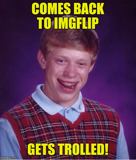 Bad Luck Brian Meme | COMES BACK TO IMGFLIP GETS TROLLED! | image tagged in memes,bad luck brian | made w/ Imgflip meme maker