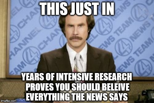 It's not like you need to verify it yourself or anything.  | THIS JUST IN YEARS OF INTENSIVE RESEARCH PROVES YOU SHOULD BELEIVE EVERYTHING THE NEWS SAYS | image tagged in memes,ron burgundy,news,politics,funny,sarcasm | made w/ Imgflip meme maker