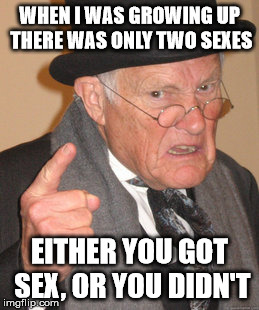 Back In My Day Meme | WHEN I WAS GROWING UP THERE WAS ONLY TWO SEXES EITHER YOU GOT SEX, OR YOU DIDN'T | image tagged in memes,back in my day | made w/ Imgflip meme maker