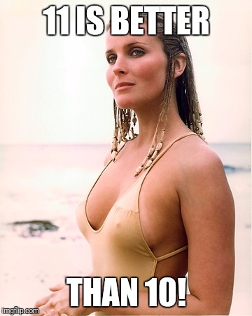 bo derek | 11 IS BETTER THAN 10! | image tagged in bo derek | made w/ Imgflip meme maker