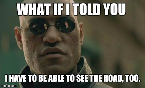Matrix Morpheus Meme | WHAT IF I TOLD YOU I HAVE TO BE ABLE TO SEE THE ROAD, TOO. | image tagged in memes,matrix morpheus | made w/ Imgflip meme maker