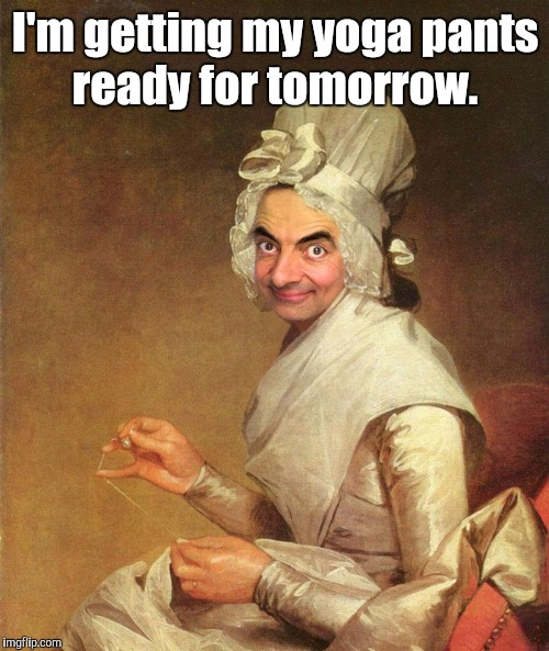 Mr. Bean | I'm getting my yoga pants ready for tomorrow. | image tagged in mr bean | made w/ Imgflip meme maker