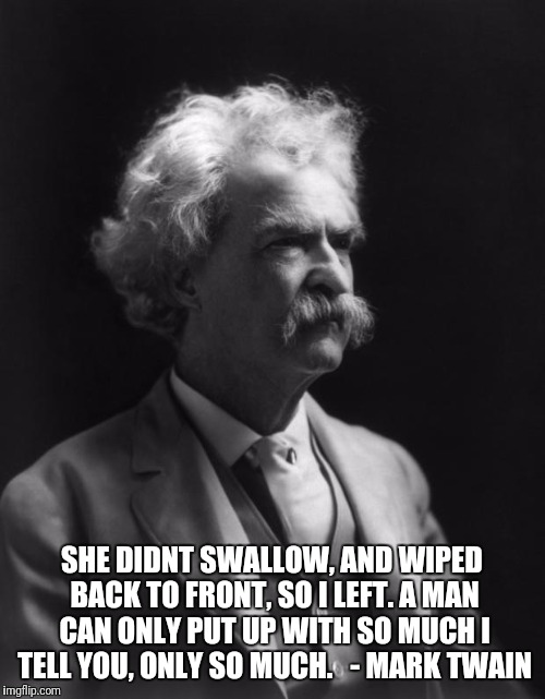 Mark Twain Thought |  SHE DIDNT SWALLOW, AND WIPED BACK TO FRONT, SO I LEFT. A MAN CAN ONLY PUT UP WITH SO MUCH I TELL YOU, ONLY SO MUCH.   - MARK TWAIN | image tagged in mark twain thought | made w/ Imgflip meme maker