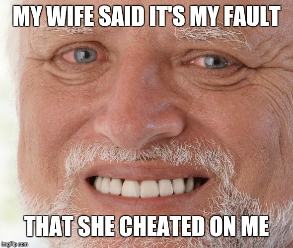 MY WIFE SAID IT'S MY FAULT THAT SHE CHEATED ON ME | made w/ Imgflip meme maker