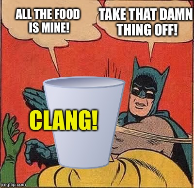 Batman Slapping Robin Meme | ALL THE FOOD IS MINE! TAKE THAT DAMN THING OFF! CLANG! | image tagged in memes,batman slapping robin | made w/ Imgflip meme maker