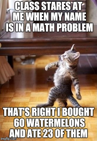 This Math Problem Gave Me Diabetes  | CLASS STARES AT ME WHEN MY NAME IS IN A MATH PROBLEM THAT'S RIGHT I BOUGHT 60 WATERMELONS AND ATE 23 OF THEM | image tagged in memes,cool cat stroll,math,funny,diabetes,diabeetus | made w/ Imgflip meme maker