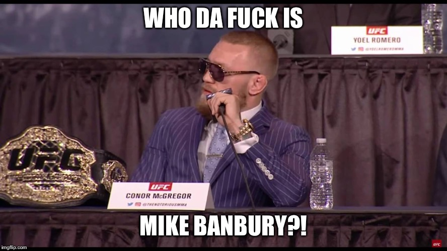 WHO DA F**K IS MIKE BANBURY?! | image tagged in conor mcgregor | made w/ Imgflip meme maker