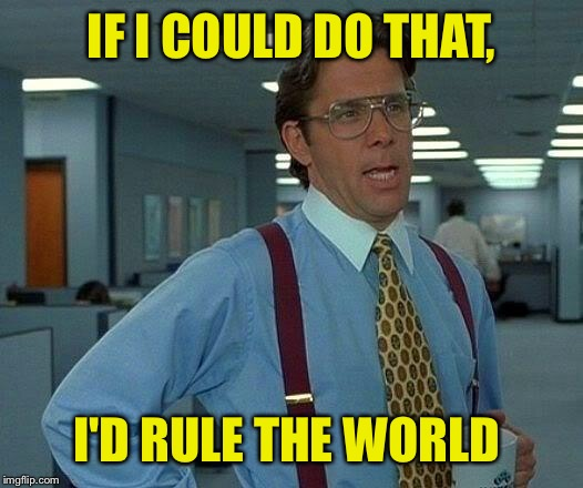 That Would Be Great Meme | IF I COULD DO THAT, I'D RULE THE WORLD | image tagged in memes,that would be great | made w/ Imgflip meme maker