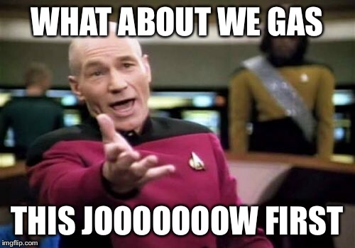Picard Wtf Meme | WHAT ABOUT WE GAS THIS JOOOOOOOW FIRST | image tagged in memes,picard wtf | made w/ Imgflip meme maker