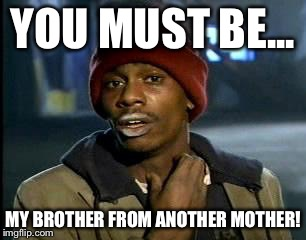 Y'all Got Any More Of That Meme | YOU MUST BE... MY BROTHER FROM ANOTHER MOTHER! | image tagged in memes,yall got any more of | made w/ Imgflip meme maker