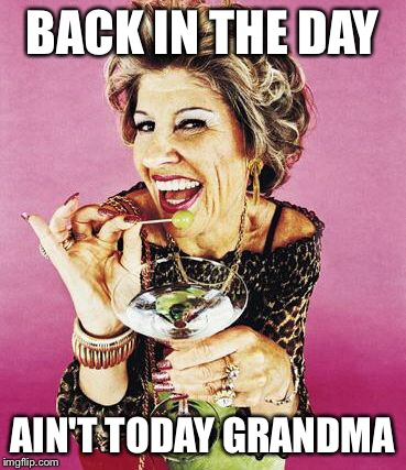 BACK IN THE DAY AIN'T TODAY GRANDMA | made w/ Imgflip meme maker