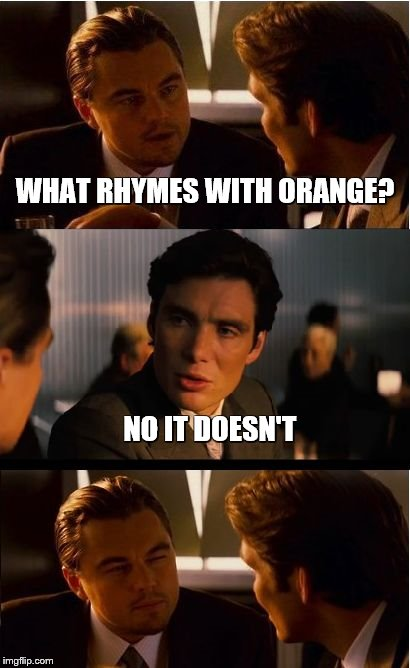 Inception Meme | WHAT RHYMES WITH ORANGE? NO IT DOESN'T | image tagged in memes,inception | made w/ Imgflip meme maker