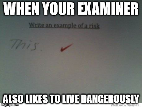 i too like to live dangerously | WHEN YOUR EXAMINER ALSO LIKES TO LIVE DANGEROUSLY | image tagged in memes,funny,risk,i too like to live dangerously | made w/ Imgflip meme maker