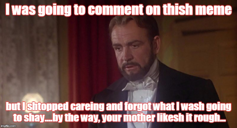 I was going to comment on thish meme but I shtopped careing and forgot what I wash going to shay....by the way, your mother likesh it rough. | made w/ Imgflip meme maker