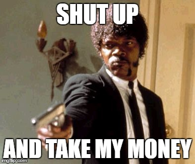 Say That Again I Dare You Meme | SHUT UP AND TAKE MY MONEY | image tagged in memes,say that again i dare you | made w/ Imgflip meme maker