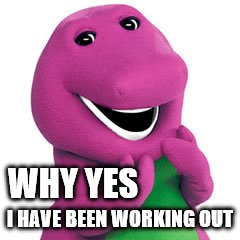 Barney | WHY YES I HAVE BEEN WORKING OUT | image tagged in barney | made w/ Imgflip meme maker