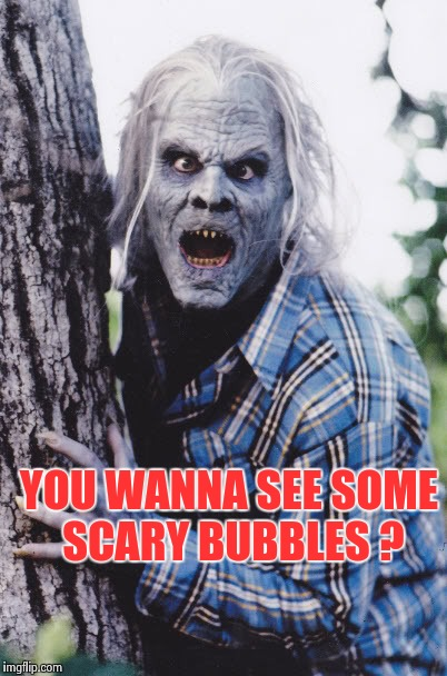 Dan Akroyd | YOU WANNA SEE SOME SCARY BUBBLES ? | image tagged in dan akroyd | made w/ Imgflip meme maker