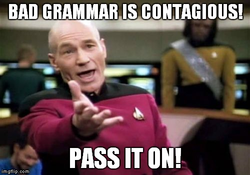 Picard Wtf Meme | BAD GRAMMAR IS CONTAGIOUS! PASS IT ON! | image tagged in memes,picard wtf | made w/ Imgflip meme maker