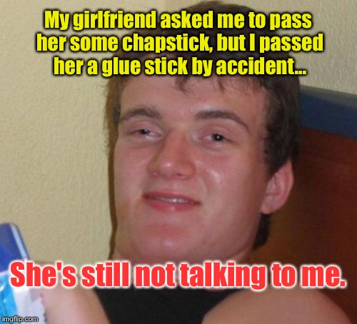 10 Guy Meme | My girlfriend asked me to pass her some chapstick, but I passed her a glue stick by accident... She's still not talking to me. | image tagged in memes,10 guy | made w/ Imgflip meme maker