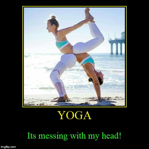 Which Way is Up? | YOGA | Its messing with my head! | image tagged in funny,demotivationals,yoga pants week,yoga pants,yoga,messing with my head | made w/ Imgflip demotivational maker