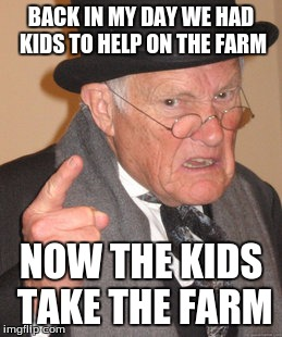Back In My Day Meme | BACK IN MY DAY WE HAD KIDS TO HELP ON THE FARM NOW THE KIDS TAKE THE FARM | image tagged in memes,back in my day | made w/ Imgflip meme maker