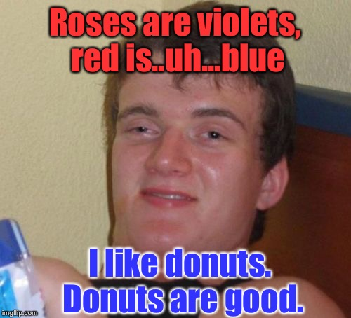 10 Guy Meme | Roses are violets, red is..uh...blue I like donuts. Donuts are good. | image tagged in memes,10 guy | made w/ Imgflip meme maker