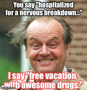 "Enjoy Your Weekend, Flippers: | You say ""hospitalized for a nervous breakdown..."" I say ""free vacation, with awesome drugs."" 