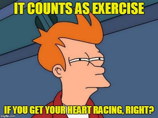 Futurama Fry Meme | IT COUNTS AS EXERCISE IF YOU GET YOUR HEART RACING, RIGHT? | image tagged in memes,futurama fry | made w/ Imgflip meme maker