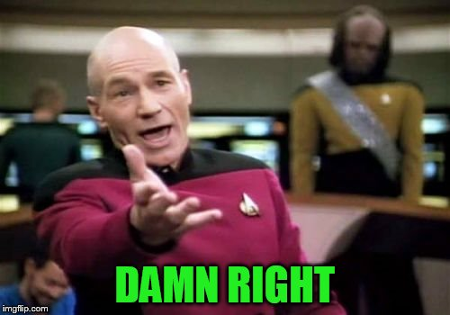 Picard Wtf Meme | DAMN RIGHT | image tagged in memes,picard wtf | made w/ Imgflip meme maker