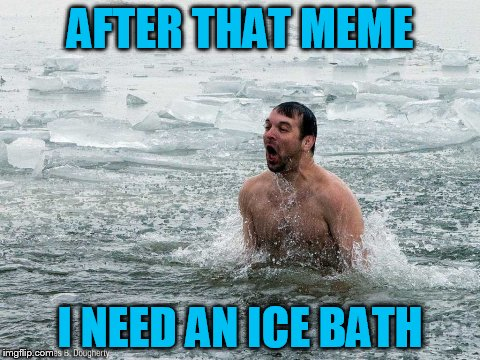 AFTER THAT MEME I NEED AN ICE BATH | made w/ Imgflip meme maker