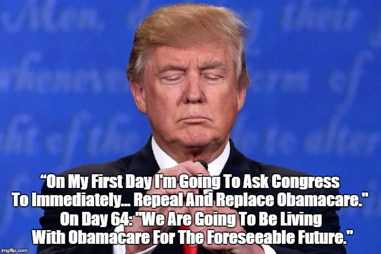 """On My First Day I'm Going To Ask Congress To Immediately... Repeal And Replace Obamacare."" On Day 64: ""We Are Going To Be Living With Obama 