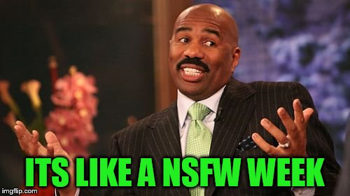 Steve Harvey Meme | ITS LIKE A NSFW WEEK | image tagged in memes,steve harvey | made w/ Imgflip meme maker