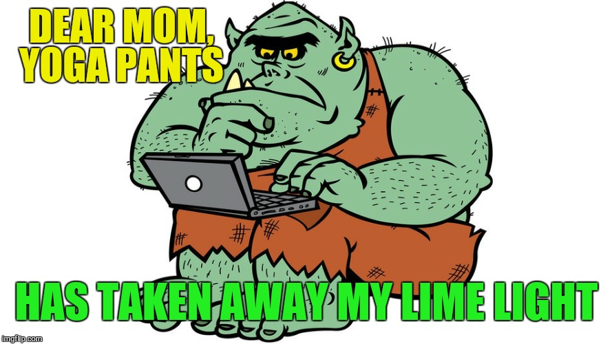 Troll | DEAR MOM, YOGA PANTS HAS TAKEN AWAY MY LIME LIGHT | image tagged in troll | made w/ Imgflip meme maker