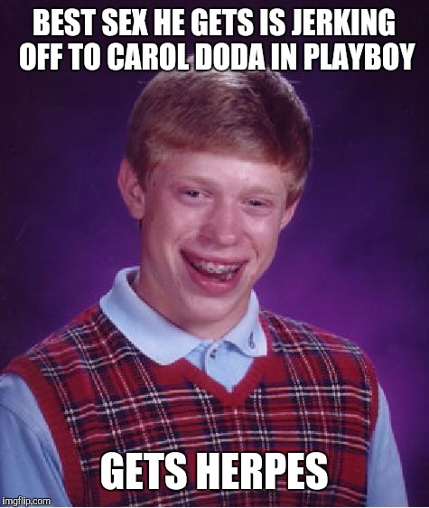 Bad Luck Brian Meme | BEST SEX HE GETS IS JERKING OFF TO CAROL DODA IN PLAYBOY GETS HERPES | image tagged in memes,bad luck brian | made w/ Imgflip meme maker