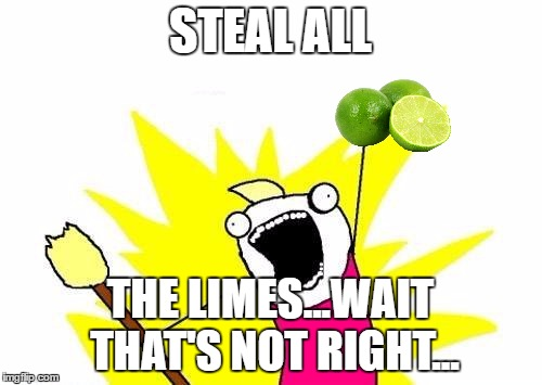 X All The Y Meme | STEAL ALL THE LIMES...WAIT THAT'S NOT RIGHT... | image tagged in memes,x all the y | made w/ Imgflip meme maker