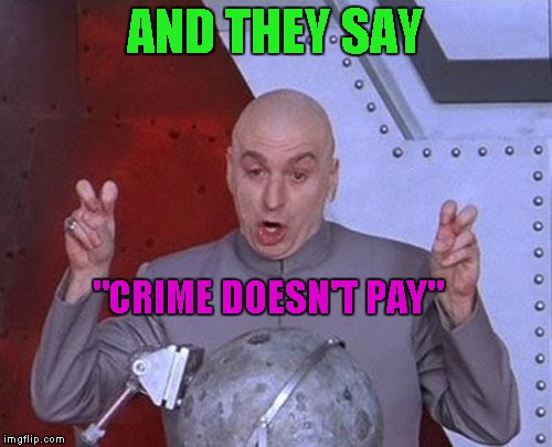 "Dr Evil Laser Meme | AND THEY SAY ""CRIME DOESN'T PAY"" 
