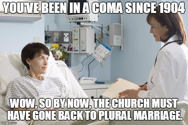 Mormon coma woman wanting polygamy back | YOU'VE BEEN IN A COMA SINCE 1904 WOW, SO BY NOW, THE CHURCH MUST HAVE GONE BACK TO PLURAL MARRIAGE. | image tagged in coma,mormon,polygamy,manifesto | made w/ Imgflip meme maker