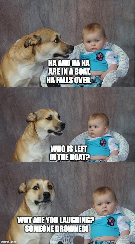 Bad joke dog | HA AND HA HA ARE IN A BOAT, HA FALLS OVER. WHO IS LEFT IN THE BOAT? WHY ARE YOU LAUGHING? SOMEONE DROWNED! | image tagged in bad joke dog | made w/ Imgflip meme maker